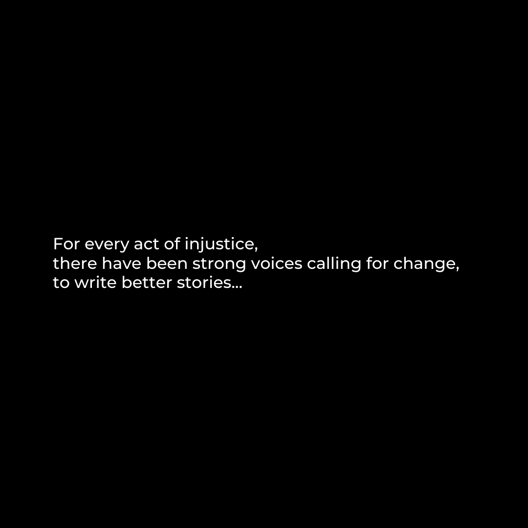 White text on black background that reads: For every act of injustice, there have been strong voices calling for change, to write better stories